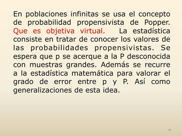 En poblaciones infinitas se usa el concepto de probabilidad propensivista de Popper. Que es objetiva virtual. La estadísti...
