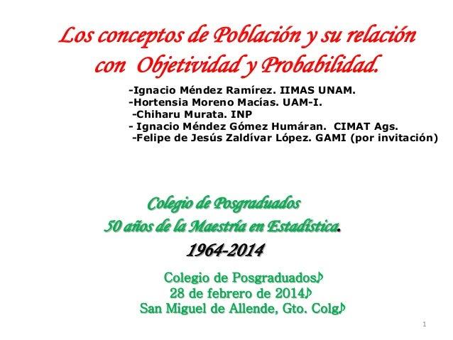 1   Los conceptos de Población y su relación con Objetividad y Probabilidad.    Colegio de Posgraduados 50 años de la ...