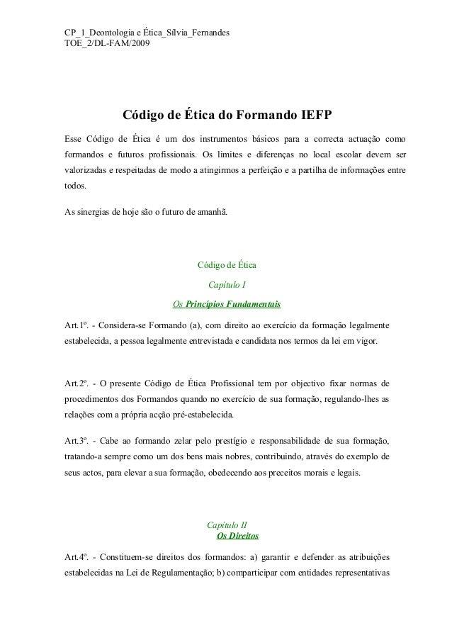 CP_1_Deontologia e Ética_Sílvia_Fernandes TOE_2/DL-FAM/2009 Código de Ética do Formando IEFP Esse Código de Ética é um dos...