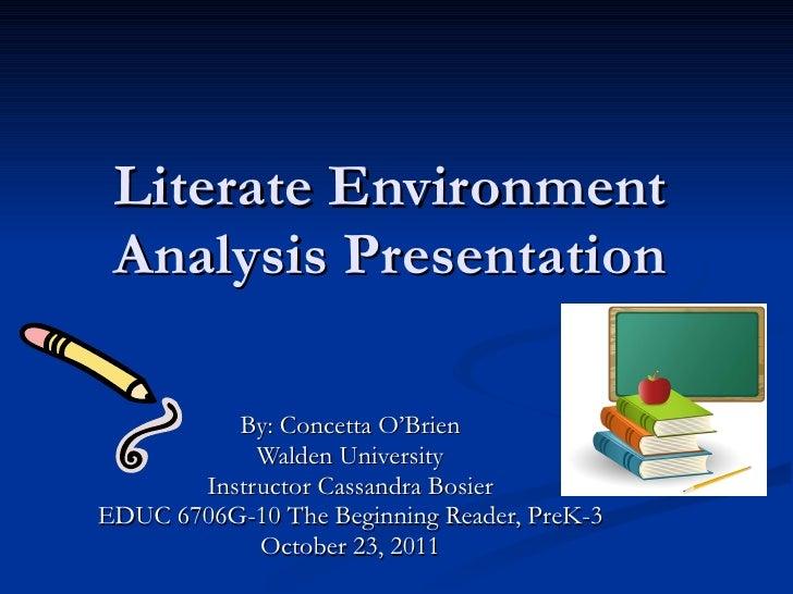 Literate Environment Analysis Presentation By: Concetta O'Brien Walden University Instructor Cassandra Bosier EDUC 6706G-1...