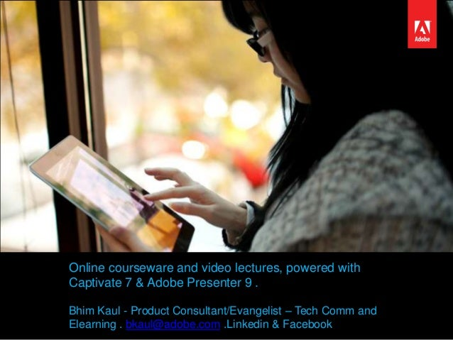 Online courseware and video lectures, powered with Captivate 7 & Adobe Presenter 9 . Bhim Kaul - Product Consultant/Evange...