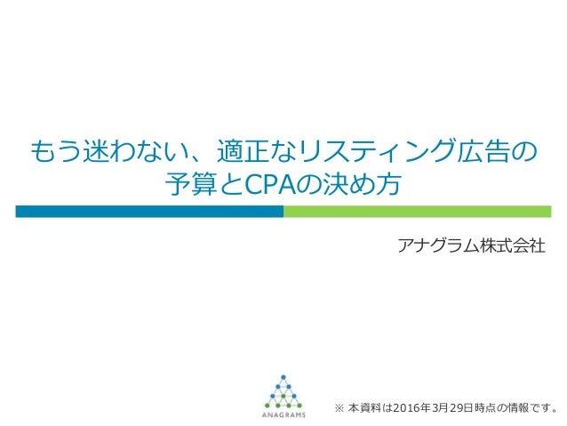 もう迷わない、適正なリスティング広告の 予算とCPAの決め方 アナグラム株式会社 ※ 本資料は2016年3月29日時点の情報です。
