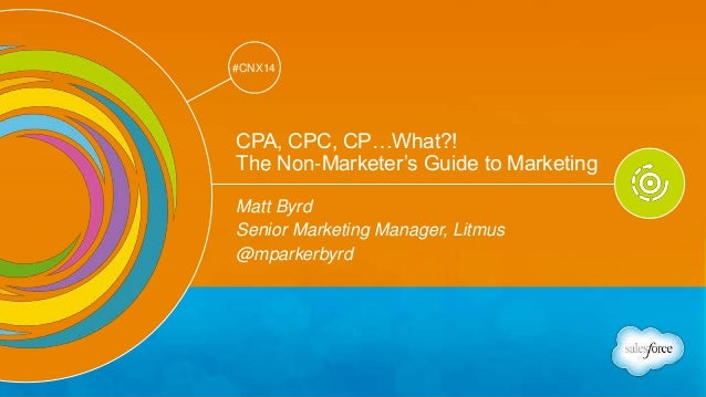 Track: Personal Transformation & Growth  #CNX14  @mparkerbyrd  #CNX14  CPA, CPC, CP…What?!  The Non-Marketer's Guide to Ma...