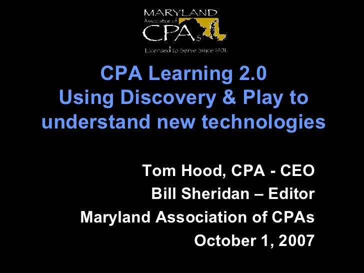 CPA Learning 2.0 Using Discovery & Play to understand new technologies Tom Hood, CPA - CEO Bill Sheridan – Editor Maryland...