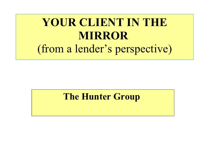 YOUR CLIENT IN THE MIRROR   (from a lender's perspective) The Hunter Group