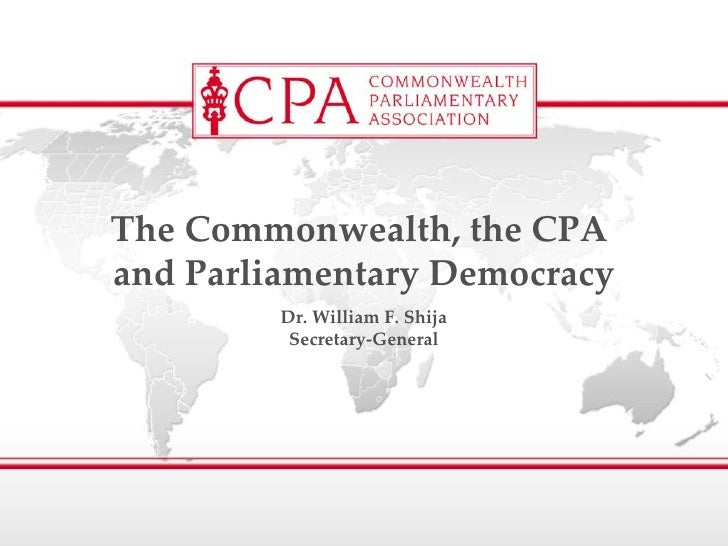 Dr. William F. Shija Secretary-General The Commonwealth, the CPA  and Parliamentary Democracy