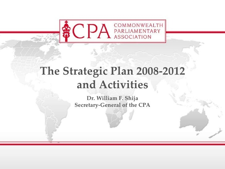 Dr. William F. Shija Secretary-General of the CPA The Strategic Plan 2008-2012 and Activities
