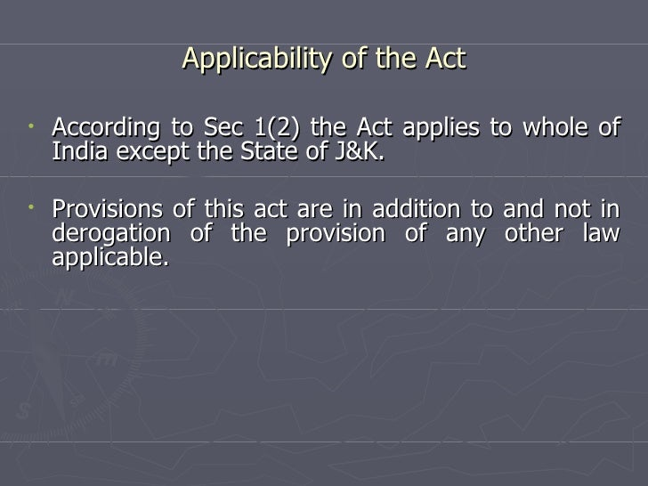 Applicability of the Act <ul><li>According to Sec 1(2) the Act applies to whole of India except the State of J&K. </li></u...