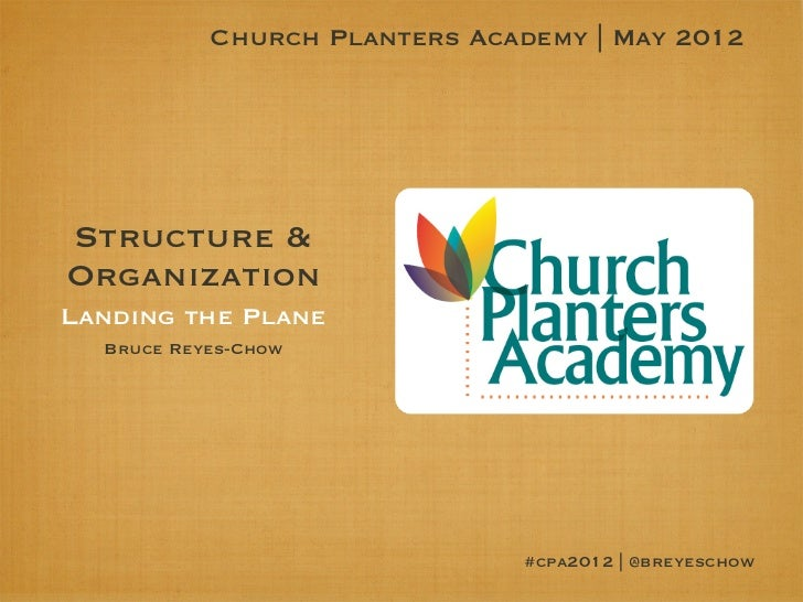 Church Planters Academy | May 2012Structure &OrganizationLanding the Plane  Bruce Reyes-Chow                              ...