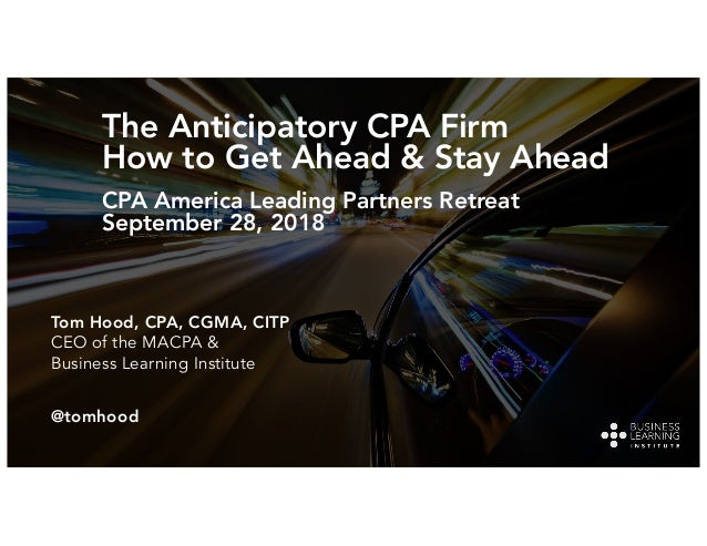 The Anticipatory CPA Firm How to Get Ahead & Stay Ahead CPA America Leading Partners Retreat September 28, 2018 Tom Hood, ...
