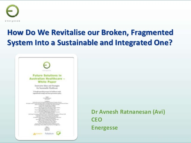 How Do We Revitalise our Broken, Fragmented System Into a Sustainable and Integrated One? Dr Avnesh Ratnanesan (Avi) CEO E...