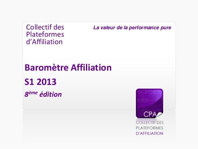 Collectif des Plateformes d'Affiliation Baromètre Affiliation S1 2013 8ème édition La valeur de la performance pure