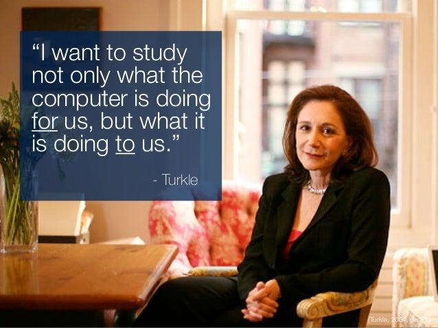 """(Turkle, 2004, para 6) """"I want to study not only what the computer is doing for us, but what it is doing to us."""" - Turkle"""