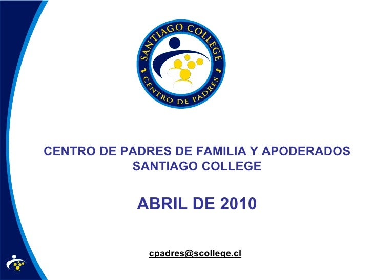 CENTRO DE PADRES DE FAMILIA Y APODERADOS SANTIAGO COLLEGE ABRIL DE 2010 [email_address]