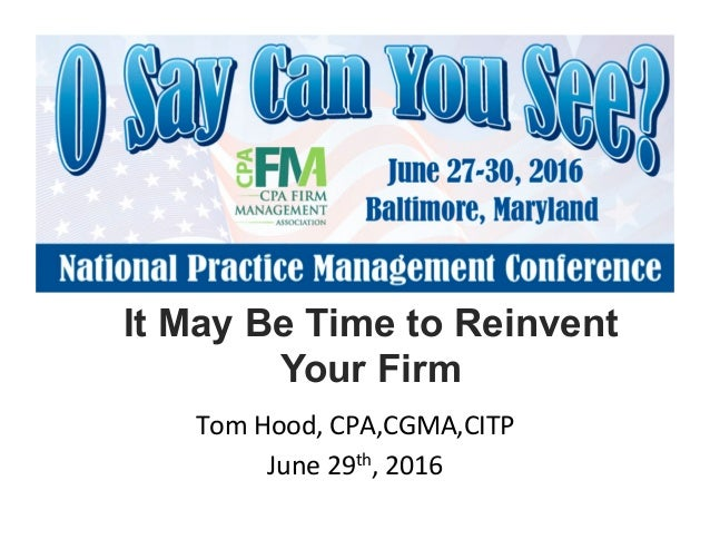It May Be Time to Reinvent Your Firm! Tom!Hood,!CPA,CGMA,CITP! June!29th,!2016!