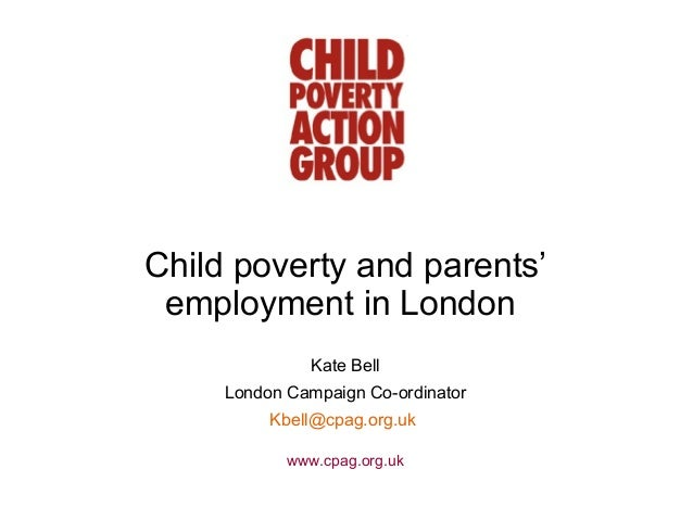 Child poverty and parents' employment in London               Kate Bell     London Campaign Co-ordinator          Kbell@cp...