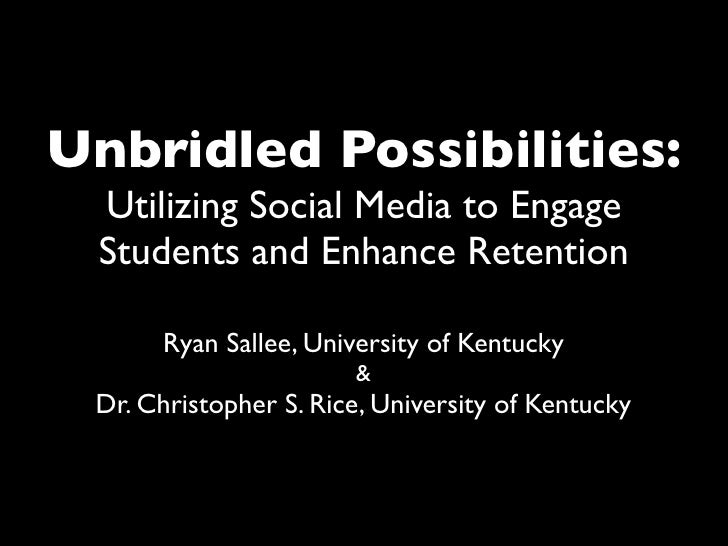 Unbridled Possibilities:  Utilizing Social Media to Engage  Students and Enhance Retention        Ryan Sallee, University ...