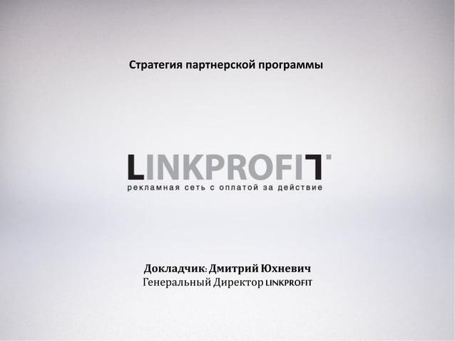 Стратегия партнерской программы Докладчик:Дмитрий Юхневич Генеральный Директор LINKPROFIT