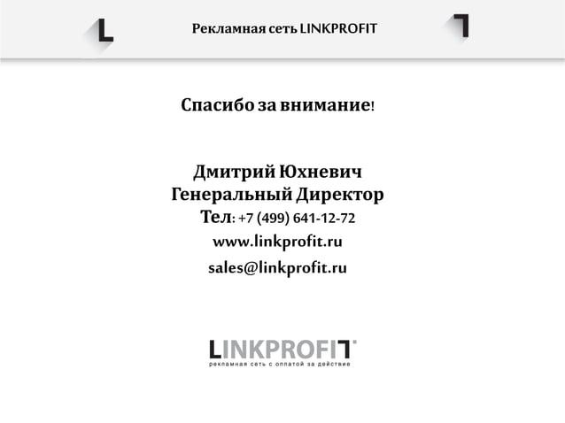 Спасибо завнимание! Рекламнаясеть LINKPROFIT Дмитрий Юхневич Генеральный Директор Тел: +7 (499) 641-12-72 www.linkprofit.r...