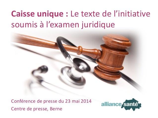 alliance santé23 mai 2014 Transparent 1 Conférence de presse du 23 mai 2014 Centre de presse, Berne Caisse unique : Le tex...