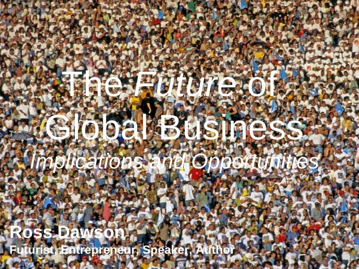The  Future  of  Global Business Implications and Opportunities Ross Dawson Futurist, Entrepreneur, Speaker, Author