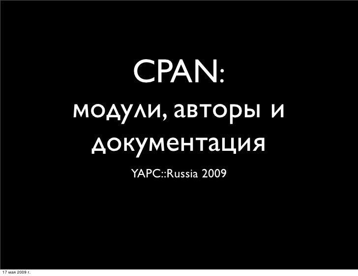 CPAN:                  модули, авторы и                   документация                      YAPC::Russia 2009     17 мая 2...