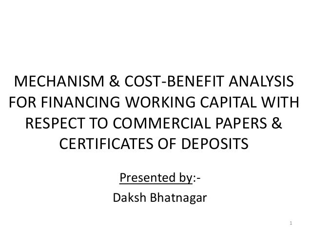 MECHANISM & COST-BENEFIT ANALYSIS FOR FINANCING WORKING CAPITAL WITH RESPECT TO COMMERCIAL PAPERS & CERTIFICATES OF DEPOSI...