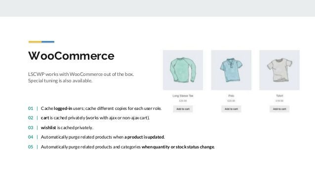 WooCommerce LSCWP works with WooCommerce out of the box. Special tuning is also available. 01   Cache logged-in users; cac...
