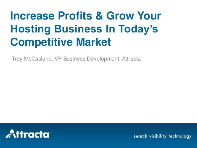 Increase Profits & Grow Your Hosting Business In Today's Competitive Market Troy McCasland, VP Business Development, Attra...