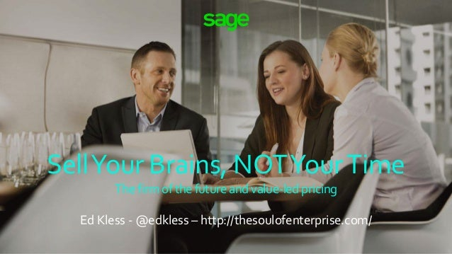 SellYour Brains, NOTYourTime The firm of the future and value-led pricing Ed Kless - @edkless – http://thesoulofenterprise...