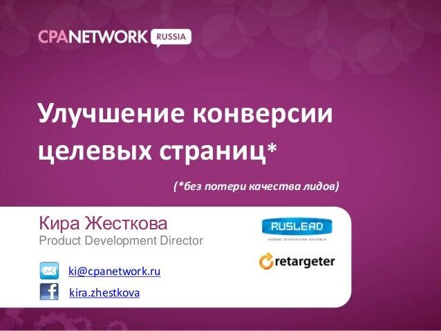 Улучшение конверсиицелевых страниц*                        (*без потери качества лидов)Кира ЖестковаProduct Development Di...