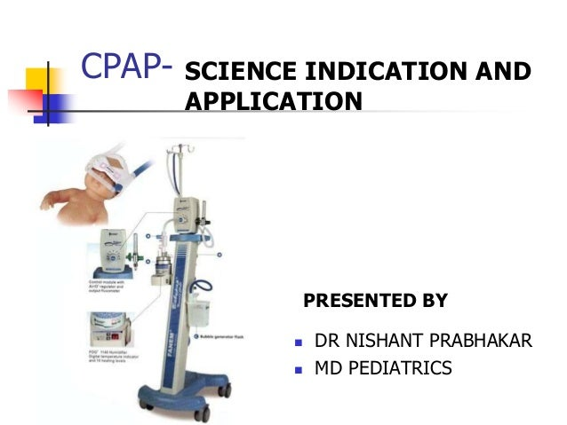 CPAP- SCIENCE INDICATION AND APPLICATION PRESENTED BY  DR NISHANT PRABHAKAR  MD PEDIATRICS