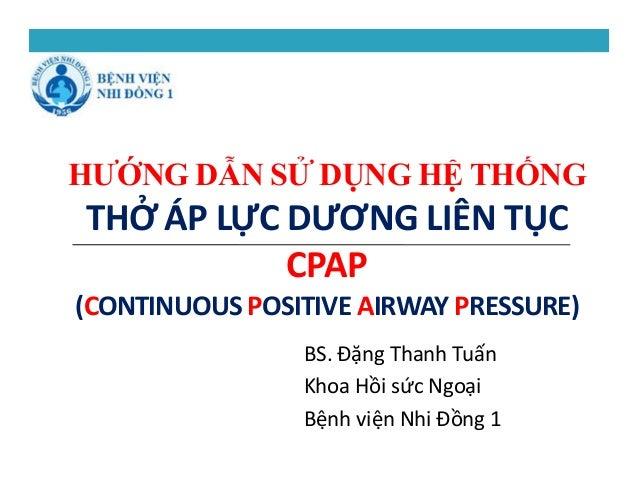 HƯỚNG DẪN SỬ DỤNG HỆ THỐNG THỞ ÁP LỰC DƯƠNG LIÊN TỤC CPAP (CONTINUOUS POSITIVE AIRWAY PRESSURE) BS. Đặng Thanh Tuấn Khoa H...