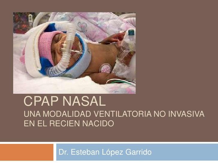 CPAP NASALUNA MODALIDAD VENTILATORIA NO INVASIVAEN EL RECIEN NACIDO       Dr. Esteban López Garrido