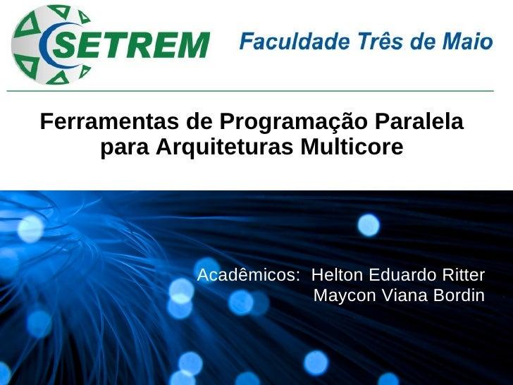 Ferramentas de Programação Paralela      para Arquiteturas Multicore                 Acadêmicos: Helton Eduardo Ritter    ...