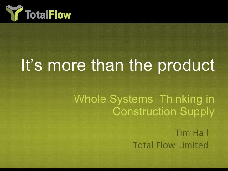It's more than the product <ul><li>Whole Systems  Thinking in Construction Supply </li></ul>Tim Hall Total Flow Limited