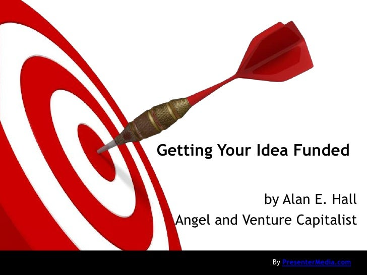 Getting Your Idea Funded               by Alan E. Hall  Angel and Venture Capitalist                 By PresenterMedia.com
