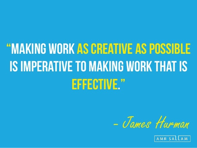 """CREATIVITY = ORIGINALITY + ENGAGEMENT + CRAFT EXCELLENCE."" - James Hurman"