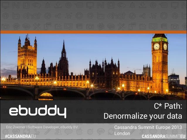 C* Path: Denormalize your data Eric Zoerner | Software Developer, eBuddy BV  #CASSANDRAEU  Cassandra Summit Europe 2013 Lo...
