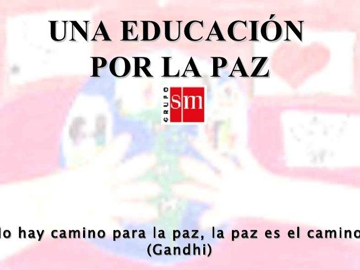 UNA EDUCACIÓN  POR LA PAZ No hay camino para la paz, la paz es el camino  (Gandhi)