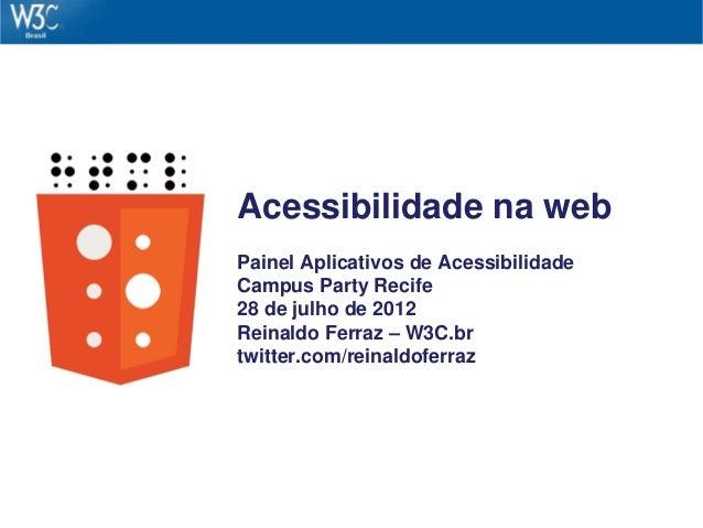 Acessibilidade na web Painel Aplicativos de Acessibilidade Campus Party Recife 28 de julho de 2012 Reinaldo Ferraz – W3C.b...