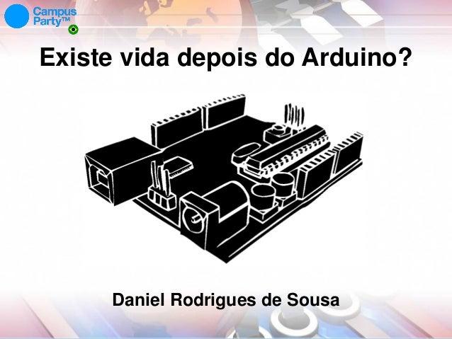 Existe vida depois do Arduino?  Daniel Rodrigues de Sousa