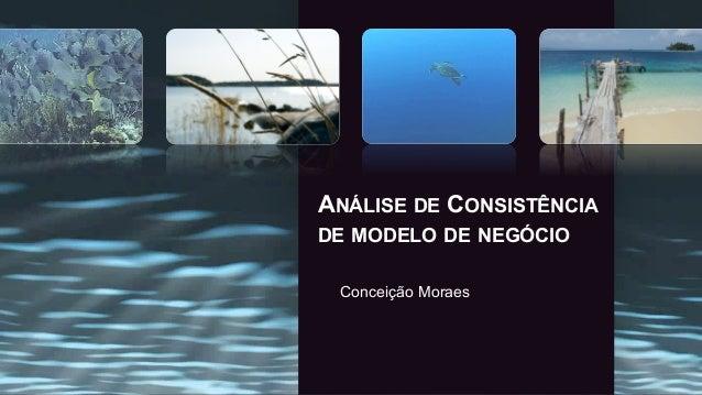ANÁLISE DE CONSISTÊNCIA DE MODELO DE NEGÓCIO Conceição Moraes
