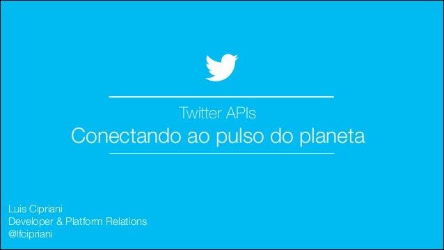 Twitter APIs  Conectando ao pulso do planeta  Luis Cipriani Developer & Platform Relations @lfcipriani  @TwitterAds | Con...