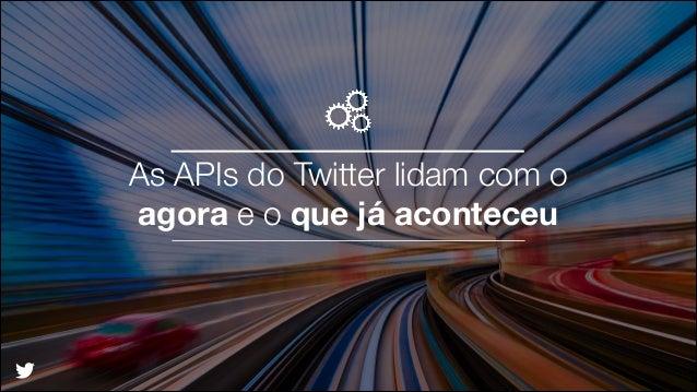 As APIs do Twitter lidam com o  agora e o que já aconteceu