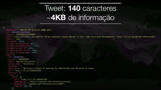 "Tweet: 140 caracteres ~4KB de informação { ""created_at"": ""Wed Oct 02 15:53:43 +0000 2013"", ""id"": 385432417126739968, ""..."