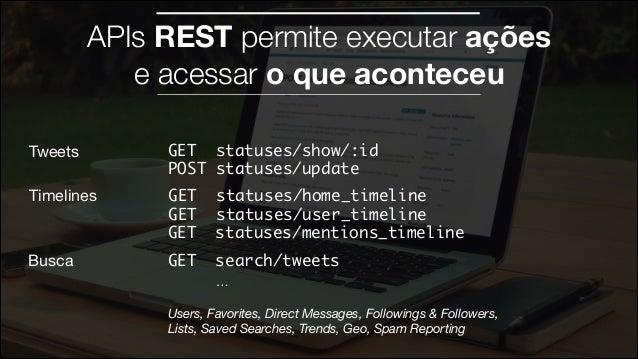 APIs REST permite executar ações e acessar o que aconteceu Tweets  GET statuses/show/:id POST statuses/update  Timelines ...
