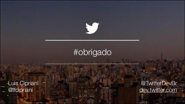 #obrigado !  Luis Cipriani @lfcipriani  @TwitterDevBr dev.twitter.com @TwitterAds | Confidential
