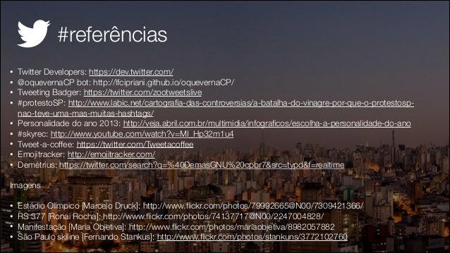 #referências • • • • • • • • •  Twitter Developers: https://dev.twitter.com/ @oquevernaCP bot: http://lfcipriani.github.io...
