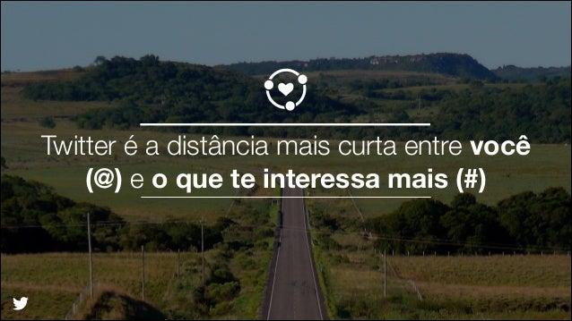 Twitter é a distância mais curta entre você (@) e o que te interessa mais (#) ! !